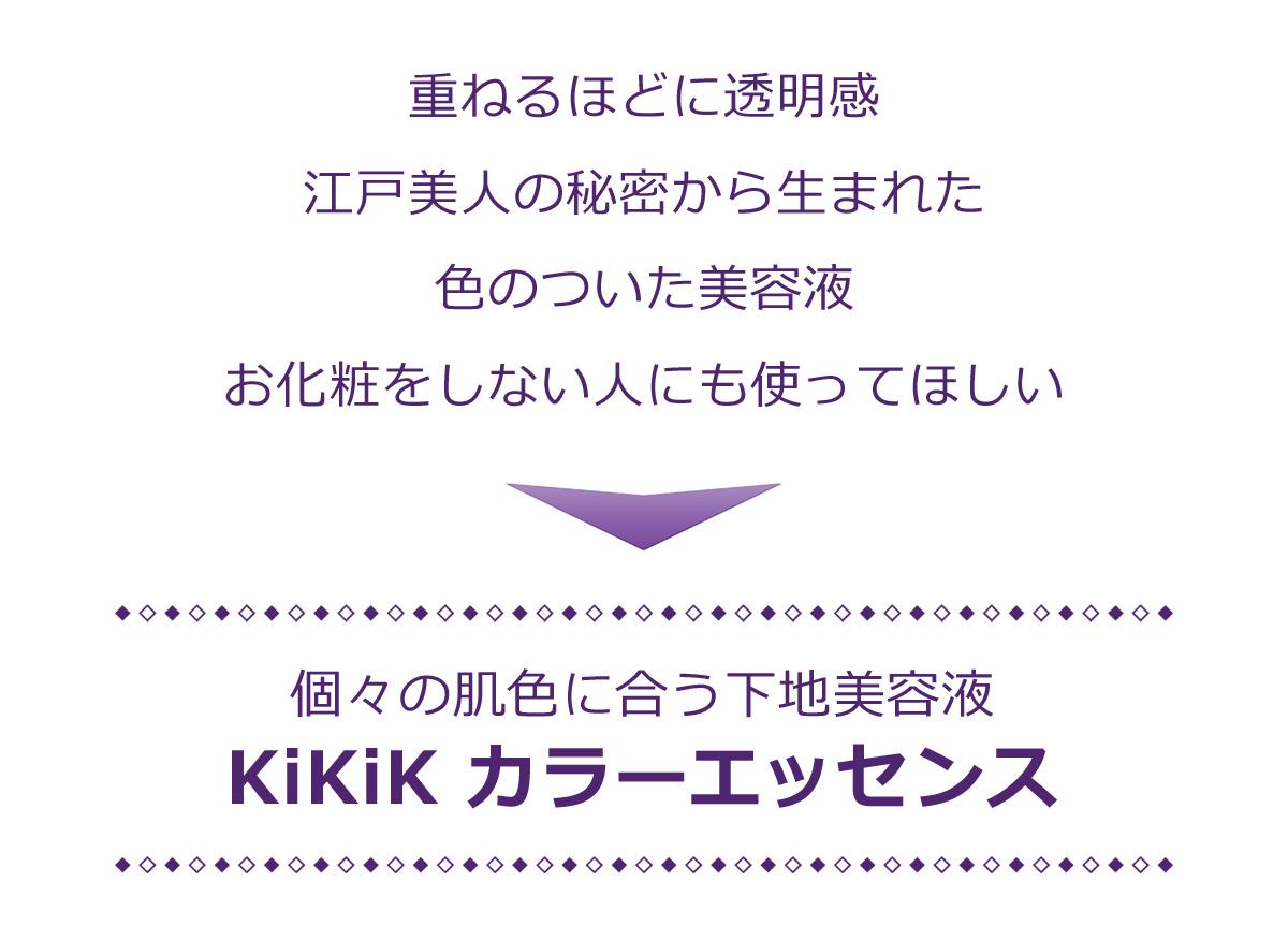 江戸時代の水化粧法から生まれた、重ねるほどに透明感がでる色のついた美容液。年齢を問わず美しく魅せる、個々の肌色に合う下地美容液KiKiKカラーエッセンス。