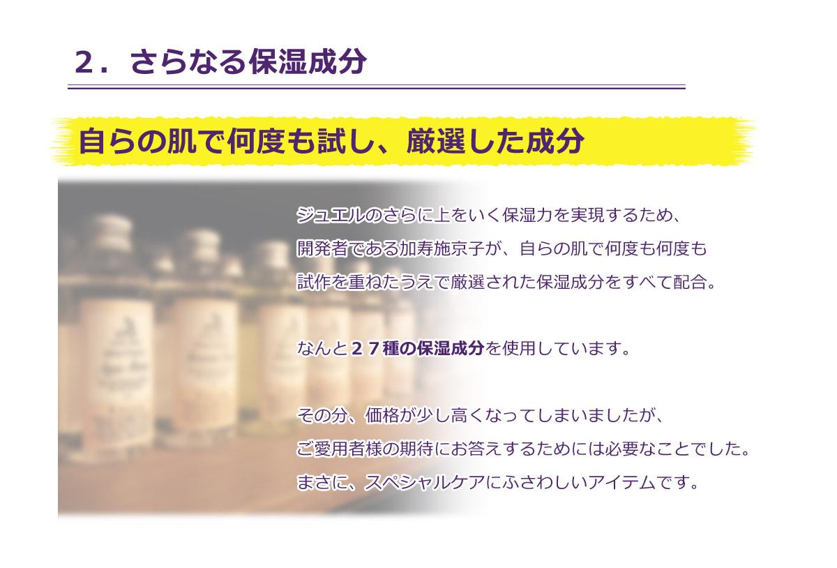 2.さらなる保湿成分。ジュエルのさらに上をいく保湿力。ヒアルロン酸や乳酸菌、酵母はもちろん、開発者である加寿施京子が自らの肌でハンドも試作を重ねたうえで厳選された保湿成分をすべて配合。スペシャルケアにふさわしいアイテムです。